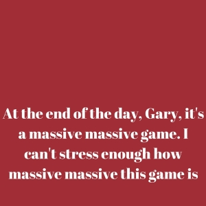 At the end of the day, Gary, it's a massive massive game. I can't stress enough how massive massive this game is