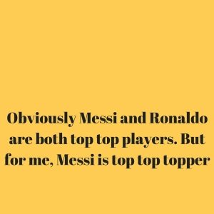 Obviously Messi and Ronaldo are both top top players. But for me, Messi is top top topper