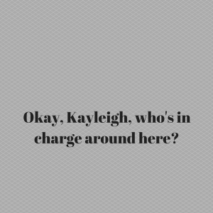 Okay, Kayleigh, who's in charge around here_