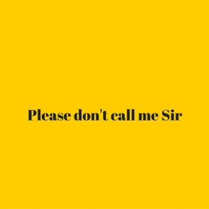 Please don't call me Sir