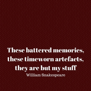 These battered memories, these timeworn artefacts, they are but my stuff