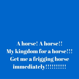 A horse! A horse!!My kingdom for a horse!!!Get me a frigging horse immediately!!!!!!!!!!