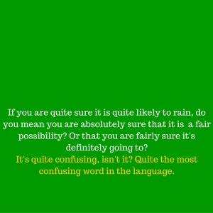 If you are quite sure it is quite likely to rain, do you mean you are absolutely sure that it is a fair possibility_ Or that you are fairly sure it's definitely going to_It's quite confusing, isn't it_ Quite the most confusi